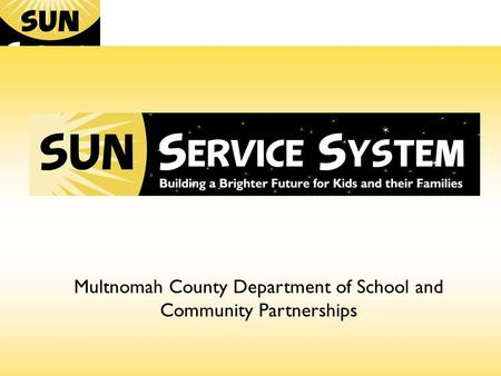 Building a Brighter Future for Our Kids and Families Multnomah County Department of School and Community Partnerships.
