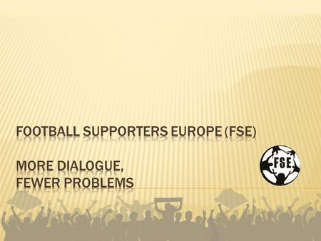 = inclusive, independent, democratically organised representative network of football supporters in Europe Beginnings: European Football Fans' Congresses.