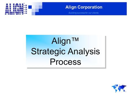 Align Corporation Building success for our clients. Align™ Strategic Analysis Process Align™ Strategic Analysis Process.