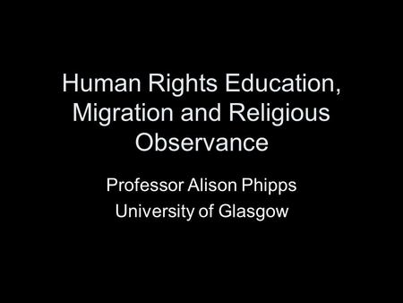 Human Rights Education, Migration and Religious Observance Professor Alison Phipps University of Glasgow.