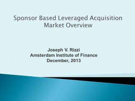 Joseph V. Rizzi Amsterdam Institute of Finance December, 2013 Sponsor Based Leveraged Acquisition Market Overview.