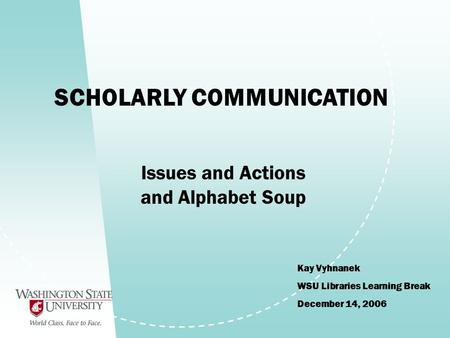 SCHOLARLY COMMUNICATION Kay Vyhnanek WSU Libraries Learning Break December 14, 2006 Issues and Actions and Alphabet Soup.