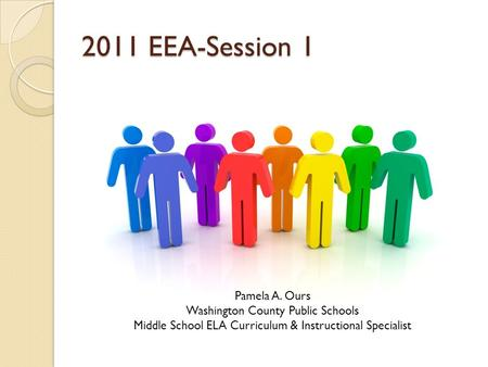 2011 EEA-Session 1 Pamela A. Ours Washington County Public Schools Middle School ELA Curriculum & Instructional Specialist.