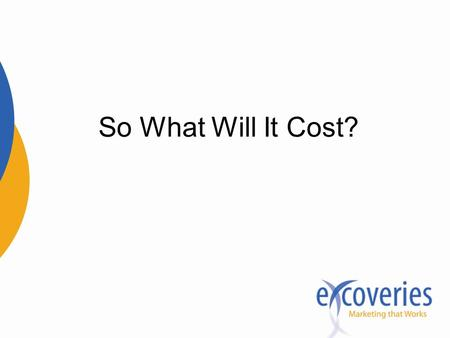 So What Will It Cost?. Don't think of it as a cost— think of it as an investment.