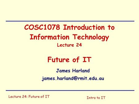 Lecture 24: Future of IT Intro to IT COSC1078 Introduction to Information Technology Lecture 24 Future of IT James Harland