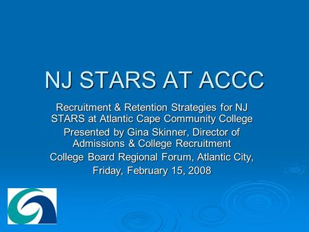 NJ STARS AT ACCC Recruitment & Retention Strategies for NJ STARS at Atlantic Cape Community College Presented by Gina Skinner, Director of Admissions &