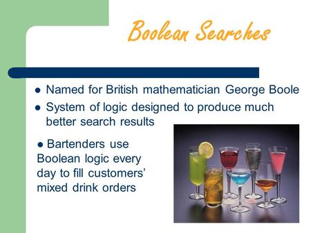 Boolean Searches Named for British mathematician George Boole System of logic designed to produce much better search results Bartenders use Boolean logic.