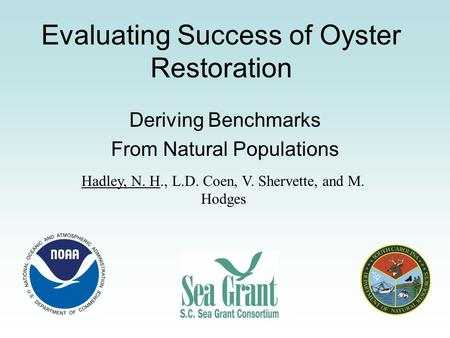 Evaluating Success of Oyster Restoration Deriving Benchmarks From Natural Populations Hadley, N. H., L.D. Coen, V. Shervette, and M. Hodges.