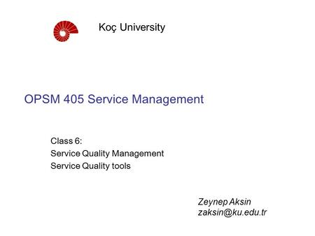 OPSM 405 Service Management Class 6: Service Quality Management Service Quality tools Koç University Zeynep Aksin