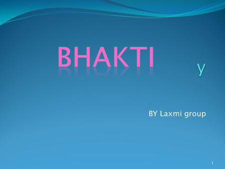 BY Laxmi group 1. BHAKTI Is extreme love for the supreme lord with genuine understanding and knowledge of his greatness There are nine kinds of bhakti.