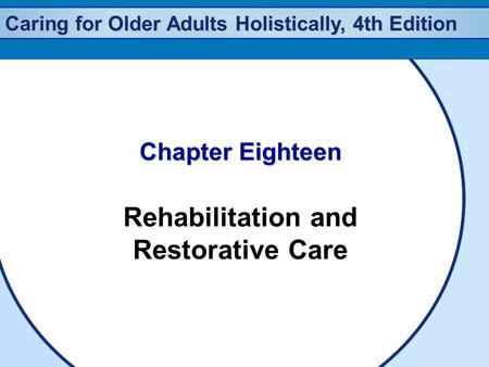 Caring for Older Adults Holistically, 4th Edition Chapter Eighteen Rehabilitation and Restorative Care.
