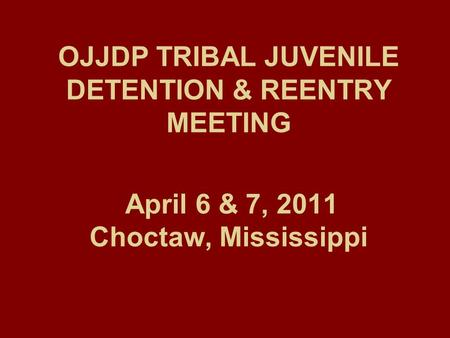 OJJDP TRIBAL JUVENILE DETENTION & REENTRY MEETING April 6 & 7, 2011 Choctaw, Mississippi.
