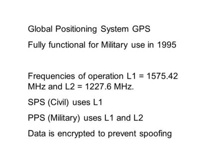 Global Positioning System GPS Fully functional for Military use in 1995 Frequencies of operation L1 = 1575.42 MHz and L2 = 1227.6 MHz. SPS (Civil) uses.