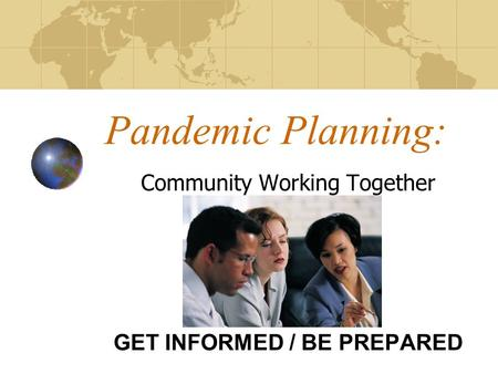 Pandemic Planning: Community Working Together GET INFORMED / BE PREPARED.