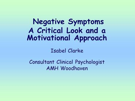 Negative Symptoms A Critical Look and a Motivational Approach Isabel Clarke Consultant Clinical Psychologist AMH Woodhaven.