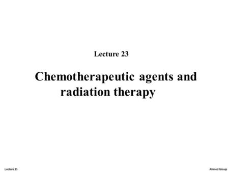 Ahmed Group Lecture 23 Chemotherapeutic agents and radiation therapy Lecture 23.