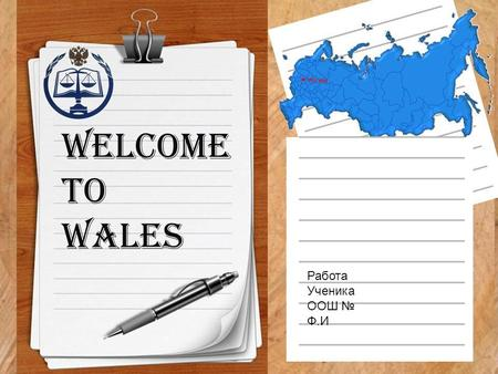 Welcome to Wales Работа Ученика ООШ № Ф.И. Wales is a part of the United Kingdom and is located in a wide peninsula in the western portion of the island.