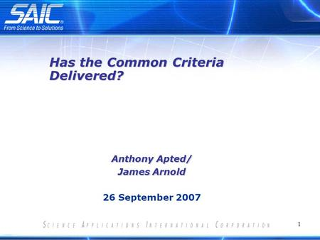 1 Anthony Apted/ James Arnold 26 September 2007 Has the Common Criteria Delivered?