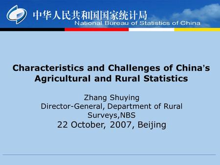 Characteristics and Challenges of China ' s Agricultural and Rural Statistics Zhang Shuying Director-General, Department of Rural Surveys,NBS 22 October,