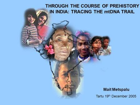 THROUGH THE COURSE OF PREHISTORY IN INDIA: TRACING THE mtDNA TRAIL Tartu 19 th December 2005 Mait Metspalu.