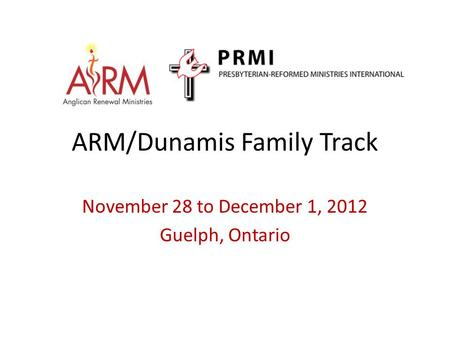 ARM/Dunamis Family Track November 28 to December 1, 2012 Guelph, Ontario.