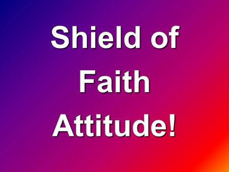 Shield of FaithAttitude!. (2 Corinthians 4:5 AMP) For what we preach is not ourselves but Jesus Christ as Lord, and ourselves [merely] as your servants.