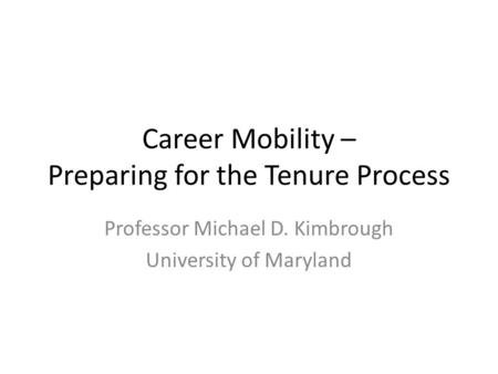Career Mobility – Preparing for the Tenure Process Professor Michael D. Kimbrough University of Maryland.