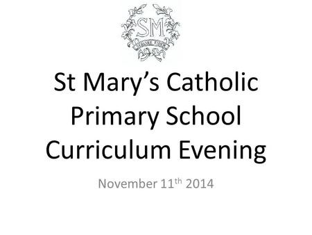 St Mary's Catholic Primary School Curriculum Evening November 11 th 2014.