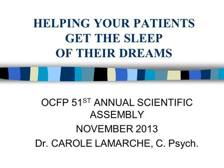 HELPING YOUR PATIENTS GET THE SLEEP OF THEIR DREAMS OCFP 51 ST ANNUAL SCIENTIFIC ASSEMBLY NOVEMBER 2013 Dr. CAROLE LAMARCHE, C. Psych.