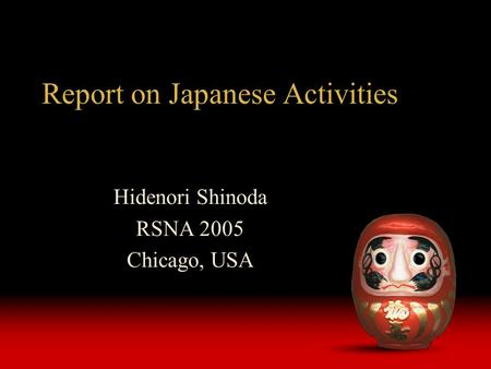 Report on Japanese Activities Hidenori Shinoda RSNA 2005 Chicago, USA.