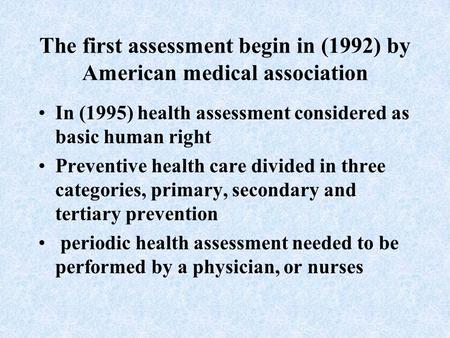 The first assessment begin in (1992) by American medical association In (1995) health assessment considered as basic human right Preventive health care.