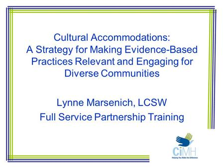 Cultural Accommodations: A Strategy for Making Evidence-Based Practices Relevant and Engaging for Diverse Communities Lynne Marsenich, LCSW Full Service.