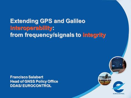 Extending GPS and Galileo interoperability: from frequency/signals to integrity Francisco Salabert Head of GNSS Policy Office DDAS/ EUROCONTROL.