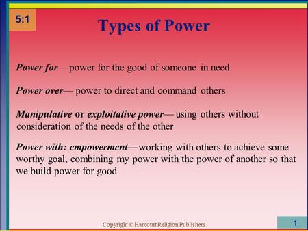 Copyright © Harcourt Religion Publishers 1 Types of Power 5:1 Power for—power for the good of someone in need Power over—power to direct and command others.