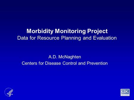 Morbidity Monitoring Project Data for Resource Planning and Evaluation A.D. McNaghten Centers for Disease Control and Prevention.