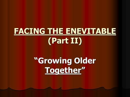 "FACING THE ENEVITABLE (Part II) ""Growing Older Together"""