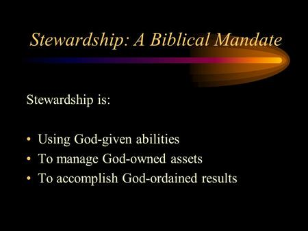 Stewardship: A Biblical Mandate Stewardship is: Using God-given abilities To manage God-owned assets To accomplish God-ordained results.