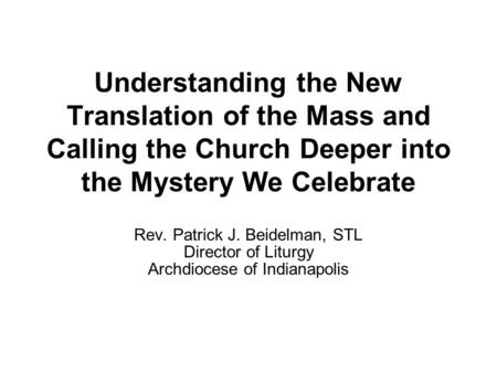 Understanding the New Translation of the Mass and Calling the Church Deeper into the Mystery We Celebrate Rev. Patrick J. Beidelman, STL Director of Liturgy.