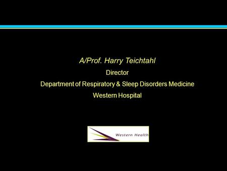 A/Prof. Harry Teichtahl Director Department of Respiratory & Sleep Disorders Medicine Western Hospital.