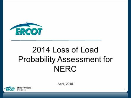 ERCOT PUBLIC 4/21/2015 1 2014 Loss of Load Probability Assessment for NERC April, 2015.