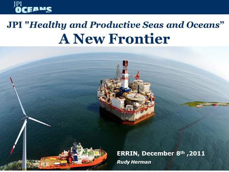 "JPI Healthy and Productive Seas and Oceans"" A New Frontier ERRIN, December 8 th,2011 Rudy Herman."