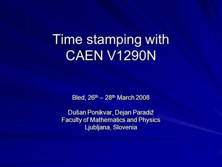 Time stamping with CAEN V1290N Bled, 26 th – 28 th March 2008 Dušan Ponikvar, Dejan Paradiž Faculty of Mathematics and Physics Ljubljana, Slovenia.