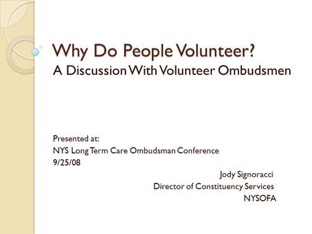 Why Do People Volunteer? A Discussion With Volunteer Ombudsmen Presented at: NYS Long Term Care Ombudsman Conference 9/25/08 Jody Signoracci Director of.