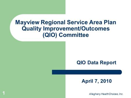 1 Mayview Regional Service Area Plan Quality Improvement/Outcomes (QIO) Committee QIO Data Report Allegheny HealthChoices, Inc. April 7, 2010.