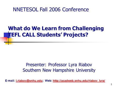1 What do We Learn from Challenging TEFL CALL Students' Projects? Presenter: Professor Lyra Riabov Southern New Hampshire University NNETESOL Fall 2006.