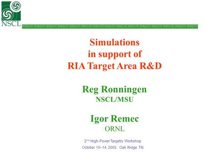 Simulations in support of RIA Target Area R&D Reg Ronningen NSCL/MSU Igor Remec ORNL 2 nd High-Power Targetry Workshop October 10–14, 2005 Oak Ridge, TN.