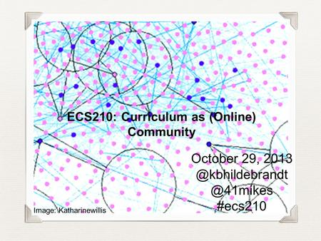 ECS210: Curriculum as (Online) Community October  #ecs210 Image: Katharinewillis.