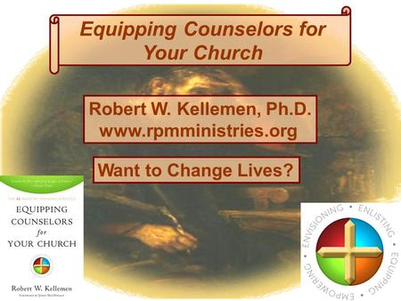 Equipping Counselors for Your Church Want to Change Lives? Robert W. Kellemen, Ph.D. www.rpmministries.org.