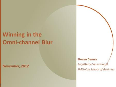 Winning in the Omni-channel Blur November, 2012 Steven Dennis SageBerry Consulting & SMU/Cox School of Business 1.