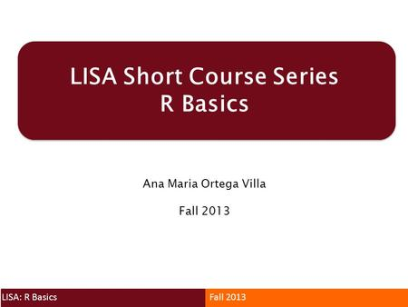 LISA Short Course Series R Basics Ana Maria Ortega Villa Fall 2013 LISA: R BasicsFall 2013.